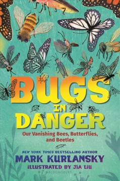 Bugs in danger : our vanishing bees, butterflies, and beetles / Mark Kurlansky ; illustrated by Jia Liu.