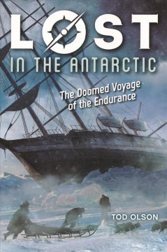 Lost in the Antarctic : the doomed voyage of the Endurance / Tod Olson.