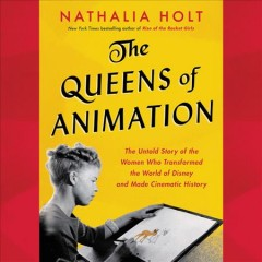 The queens of animation : the untold story of the women who transformed the world of Disney and made cinematic history / Nathalia Holt.