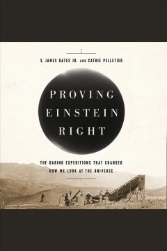 Proving Einstein right : the daring expeditions that changed how we look at the universe / S. James Gates and Cathie Pelletier.