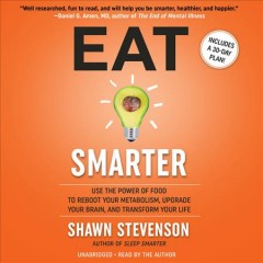 Eat smarter : use the power of food to reboot your metabolism, upgrade your brain, and transform your life / Shawn Stevenson. - Shawn Stevenson.