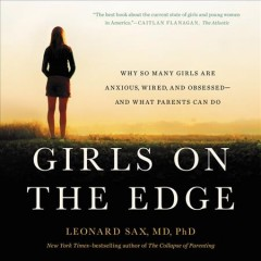 Girls on the edge : why so many girls are anxious, wired, and obsessed--and what parents can do / Leonard Sax, MD, PhD. - Leonard Sax, MD, PhD.