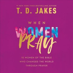When women pray : 10 women of the Bible who changed the world through prayer / T.D. Jakes. - T.D. Jakes.