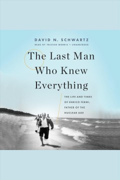 The last man who knew everything : the life and times of Enrico Fermi, Father of the Nuclear Age / David N. Schwartz.