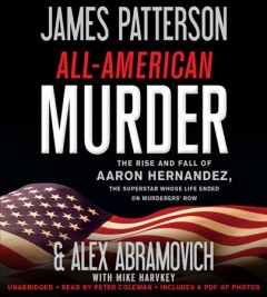 All-American murder : the rise and fall of Aaron Hernandez, the superstar whose life ended on murderers' row / James Patterson and Alex Abramovich with Mike Harvkey.