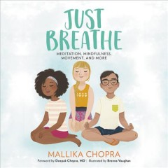 Just Breathe : Meditation, Mindfulness, Movement, and More / by Mallika Chopra.