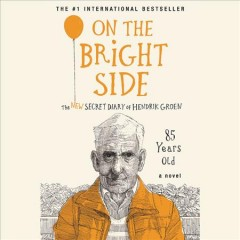 On the bright side : the new secret diary of Hendrik Groen, 85 years old / Hendrik Groen ; translated by Hester Velmans. - Hendrik Groen ; translated by Hester Velmans.