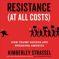 Resistance (at all costs) : how Trump haters are breaking America / Kimberley Strassel.
