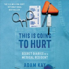 This is going to hurt : secret diaries of a medical resident / Adam Kay.