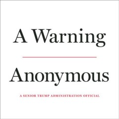A warning /  Anonymous, a senior Trump administration official. - Anonymous, a senior Trump administration official.