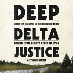 Deep delta justice : a black teen, his lawyer, and their groundbreaking battle for civil rights in the South / Matthew Van Meter. - Matthew Van Meter.