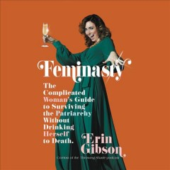 Feminasty : The Complicated Woman's Guide to Surviving the Patriarchy without Drinking Herself to Death / by Erin Gibson.