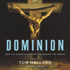 Dominion : how the Christian revolution remade the world / Tom Holland. - Tom Holland.