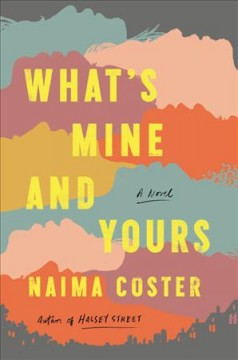 What's mine and yours : a novel / Naima Coster. - Naima Coster.