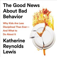 The good news about bad behavior : why kids are less disciplined than ever--and what to do about it / Katherine Reynolds Lewis.