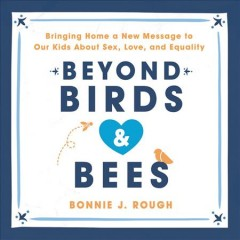 Beyond Birds and Bees : Bringing Home a New Message to Our Kids About Sex, Love, and Equality / Bonnie J. Rough.