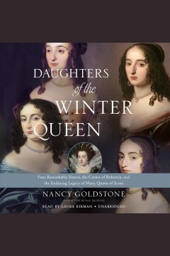 Daughters of the Winter Queen : four remarkable sisters, the crown of Bohemia, and the enduring legacy of Mary, Queen of Scots / Nancy Goldstone. - Nancy Goldstone.