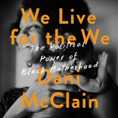 We live for the we : the political power of Black motherhood / Dani McClain.
