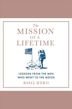 The mission of a lifetime : lessons from the men who went to the Moon / Basil Hero.