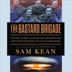 The bastard brigade : the true story of the renegade scientists and spies who sabotaged the Nazi atomic bomb / Sam Kean.