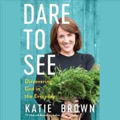 Dare to See : Discovering God in the Everyday / Katie Brown. - Katie Brown.