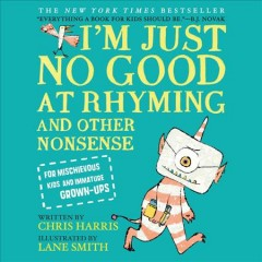 I'm just no good at rhyming : and other nonsense for mischievous kids and immature grown-ups / written by Chris Harris ; illustrated by Lane Smith.