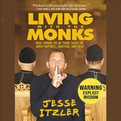 Living with the monks : what turning off my phone taught me about happiness, gratitude, and focus / Jesse Itzler.