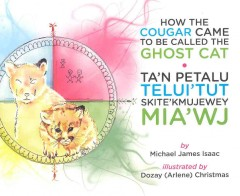 How the cougar came to be called the ghost cat = Ta'n petalu telui'tut skite'kmujewey mia'wj / by Michael James Isaac ; illustrated by Dozay (Arlene) Christmas ; translated by Yolanda Denny. - by Michael James Isaac ; illustrated by Dozay (Arlene) Christmas ; translated by Yolanda Denny.