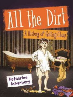 All the dirt : a history of getting clean / Katherine Ashenburg ; illustrated by Capucine Mazille. - Katherine Ashenburg ; illustrated by Capucine Mazille.