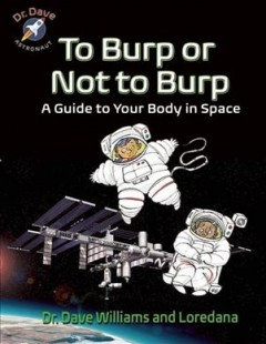 To burp or not to burp : a guide to your body in space / Dave Williams, MD, and Loredana Cunti ; art by Theo Krynauw. - Dave Williams, MD, and Loredana Cunti ; art by Theo Krynauw.