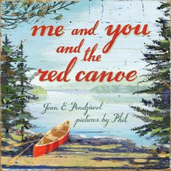 Me and you and the red canoe /  Jean E. Pendziwol ; pictures by Phil. - Jean E. Pendziwol ; pictures by Phil.