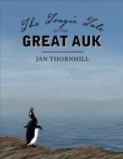 The tragic tale of the great auk /  Jan Thornhill.