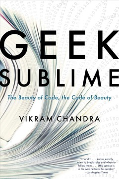 Geek sublime : the beauty of code, the code of beauty / Vikram Chandra.