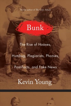 Bunk : the rise of hoaxes, humbug, plagiarists, phonies, post-facts, and fake news / Kevin Young. - Kevin Young.
