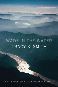 Wade in the water : poems / Tracy K. Smith.