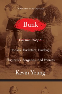 Bunk : the rise of hoaxes, humbug, plagiarists, phonies, post-facts, and fake news / Kevin Young.