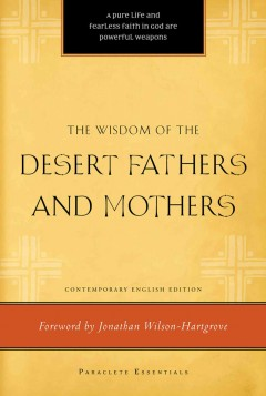 The wisdom of the Desert Fathers and Mothers : contemporary English version / [translated] by Henry L. Carrigan, Jr. : foreword by Jonathan Wilson-Hartgrove.