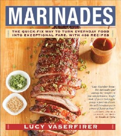 Marinades : the quick-fix way to turn everyday food into exceptional fare, with 400 recipes / Lucy Vaserfirer.