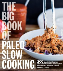 The big book of Paleo slow cooking : 200 nourishing recipes that cook carefree, for everyday dinners and weekend feasts / Natalie Perry. - Natalie Perry.