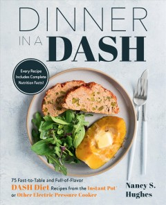 Dinner in a dash : 75 fast-to-table and full-of-flavor dash diet recipes from the instant pot or other electric pressure cooker / Nancy S. Hughes.