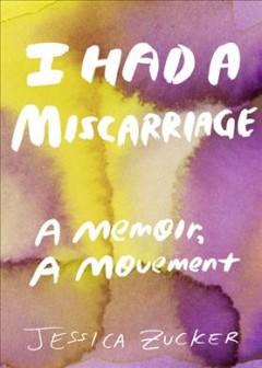 I had a miscarriage : a memoir, a movement / Jessica Zucker. - Jessica Zucker.