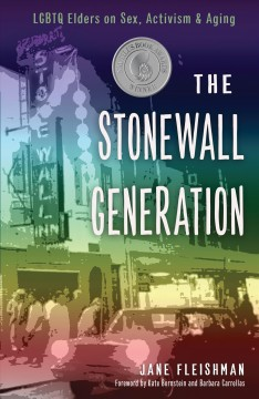 The Stonewall generation : LGBT elders on sex, activism, and aging / [edited by] Jane Fleishman.