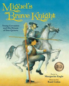 Miguel's brave knight : young Cervantes and his dream of Don Quixote / poems by Margarita Engle ; illustrations by Raúl Colón. - poems by Margarita Engle ; illustrations by Raúl Colón.