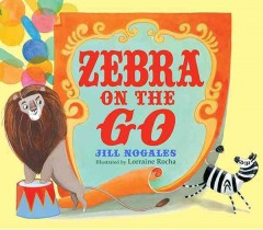Zebra on the go /  Jill Nogales ; illustrated by Lorraine Rocha.