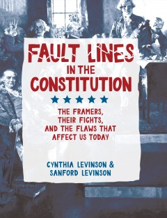 Fault lines in the Constitution : the framers, their fights, and the flaws that affect us today / written by Cynthia Levinson and Sanford Levinson. - written by Cynthia Levinson and Sanford Levinson.