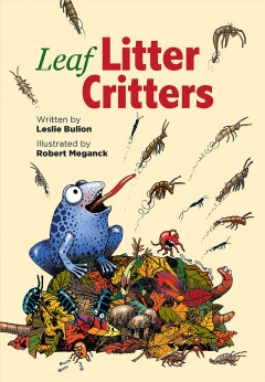 Leaf litter critters /  written by Leslie Bulion ; illustrated by Robert Meganck. - written by Leslie Bulion ; illustrated by Robert Meganck.