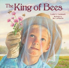 The king of bees /  written by Lester L. Laminack ; illustrated by Jim LaMarche. - written by Lester L. Laminack ; illustrated by Jim LaMarche.