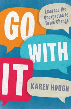 Go with it : embrace the unexpected to drive change / Karen Hough.