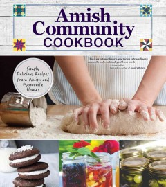 Amish community cookbook : simply delicious recipes from Amish and Mennonite homes / by Carole Roth Giagnocavo ; with contributions from Amish and Mennonite families across North America ; editor, Katie Weeber.