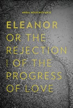 Eleanor or the rejection of the progress of love /  Anna Moschovakis.